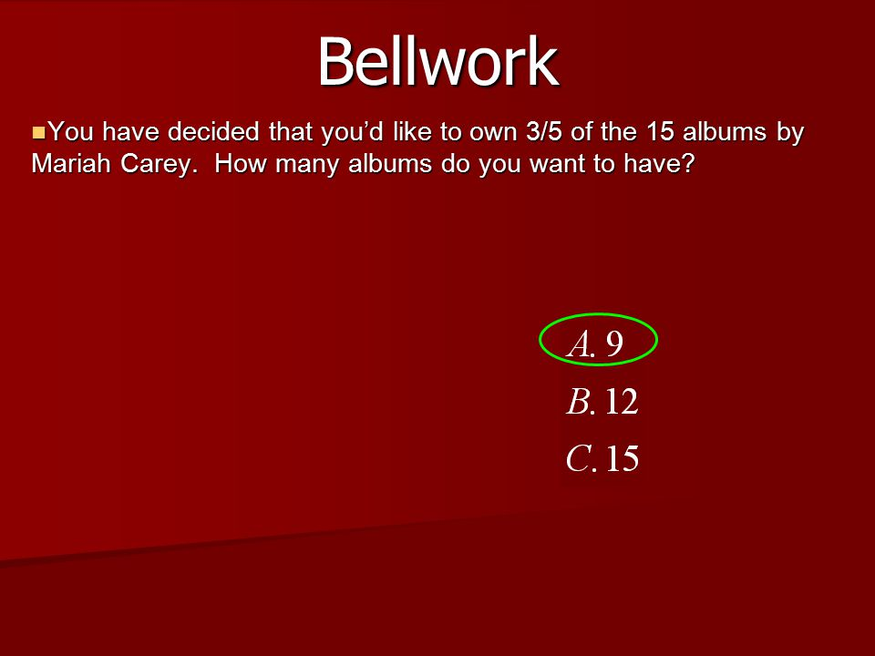 Bellwork You have decided that you'd like to own 3/5 of the 15 albums by Mariah Carey.