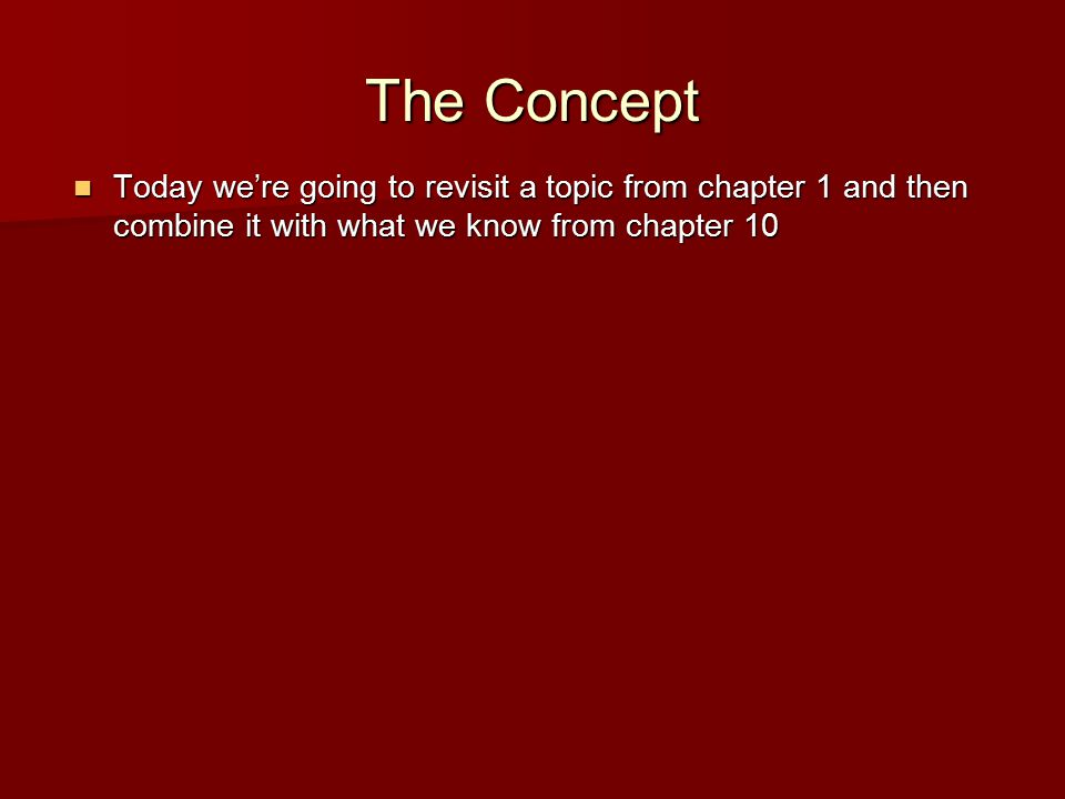 The Concept Today we're going to revisit a topic from chapter 1 and then combine it with what we know from chapter 10 Today we're going to revisit a topic from chapter 1 and then combine it with what we know from chapter 10