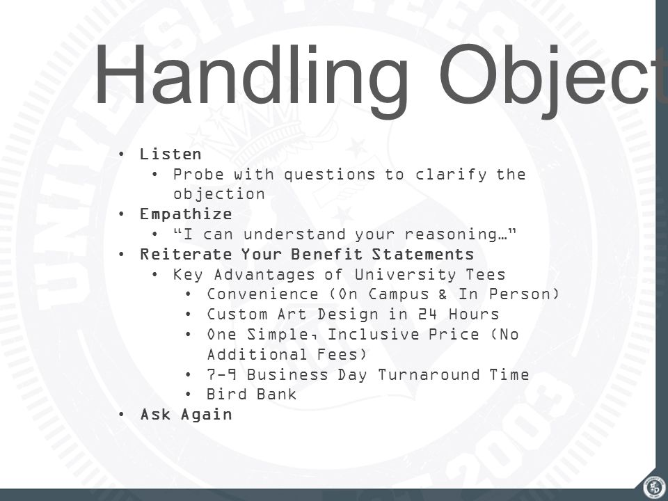 "Handling Objections Listen Probe with questions to clarify the objection Empathize ""I can understand your reasoning…"" Reiterate Your Benefit Statement"