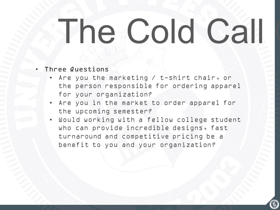 The Cold Call Three Questions Are you the marketing / t-shirt chair, or the person responsible for ordering apparel for your organization? Are you in