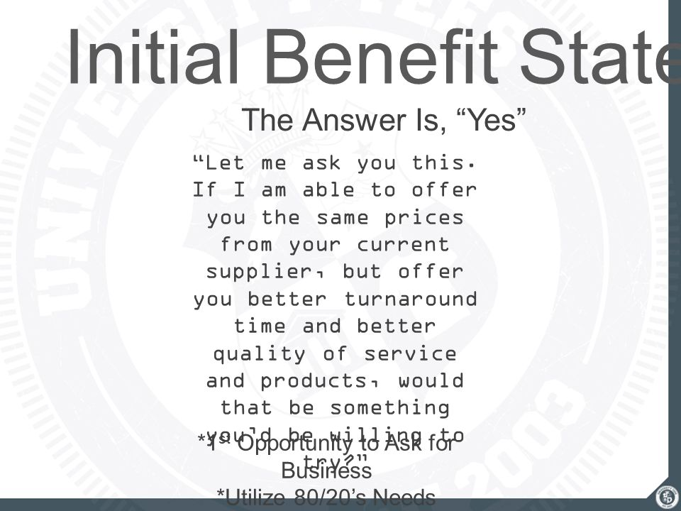 "Initial Benefit Statement The Answer Is, ""Yes"" ""Let me ask you this. If I am able to offer you the same prices from your current supplier, but offer y"