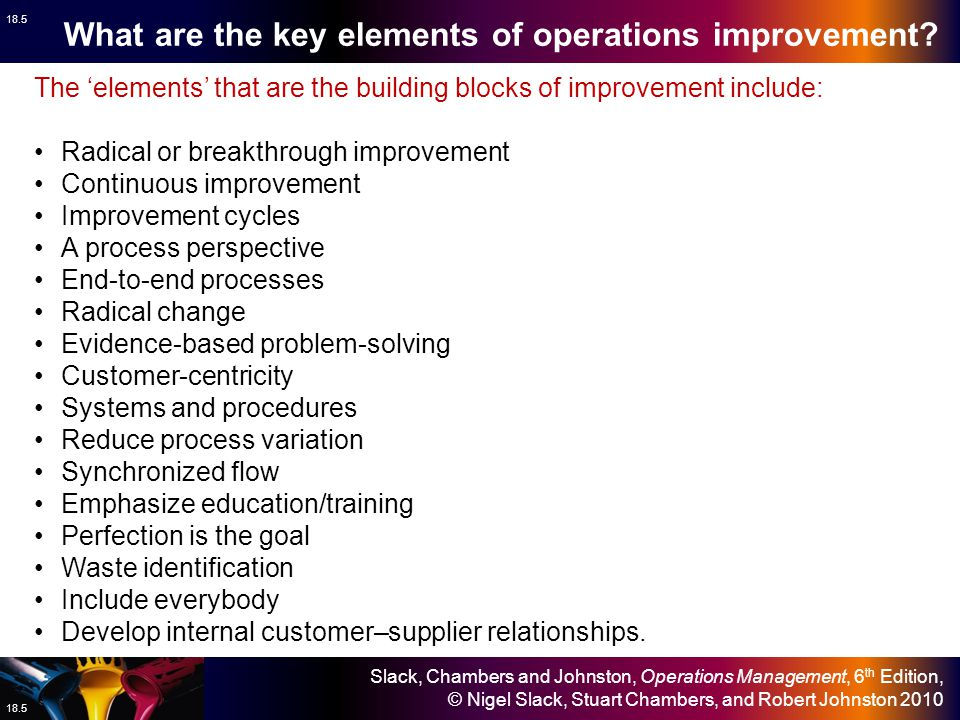 Slack, Chambers and Johnston, Operations Management, 6 th Edition, © Nigel Slack, Stuart Chambers, and Robert Johnston 2010 18.6 Four broad approaches to managing improvement Business process reengineering (BPR) – a radical approach to improvement that attempts to redesign operations along customer- focused processes rather than on the traditional functional basis.