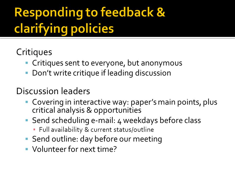 Critiques  Critiques sent to everyone, but anonymous  Don't write critique if leading discussion Discussion leaders  Covering in interactive way: paper's main points, plus critical analysis & opportunities  Send scheduling e-mail: 4 weekdays before class ▪ Full availability & current status/outline  Send outline: day before our meeting  Volunteer for next time