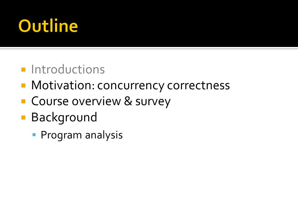  Introductions  Motivation: concurrency correctness  Course overview & survey  Background  Program analysis