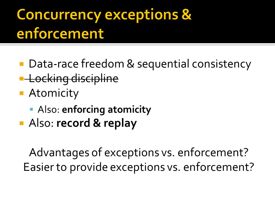  Data-race freedom & sequential consistency  Locking discipline  Atomicity  Also: enforcing atomicity  Also: record & replay Advantages of exceptions vs.