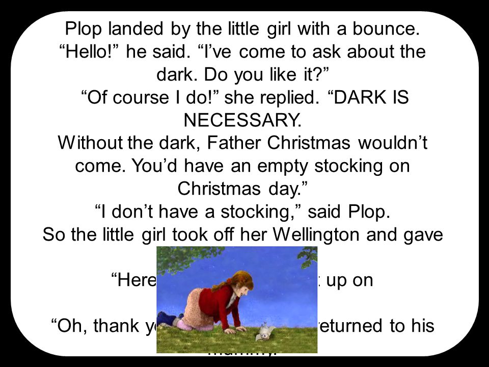 """Plop landed by the little girl with a bounce. """"Hello!"""" he said. """"I've come to ask about the dark. Do you like it?"""" """"Of course I do!"""" she replied. """"DAR"""