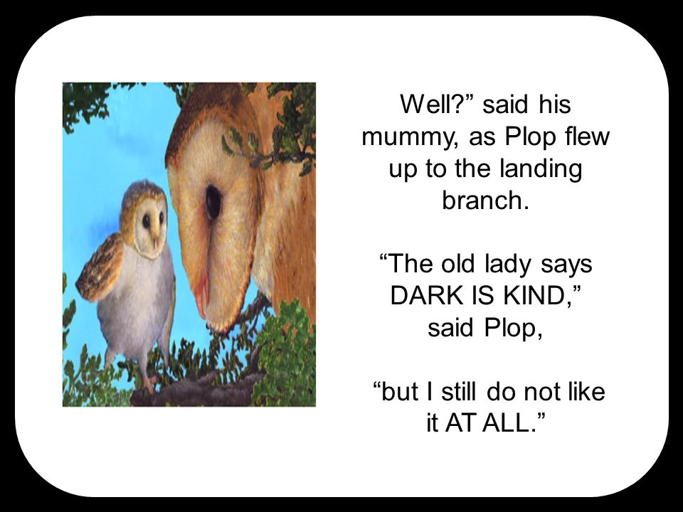 Well? said his mummy, as Plop flew up to the landing branch.