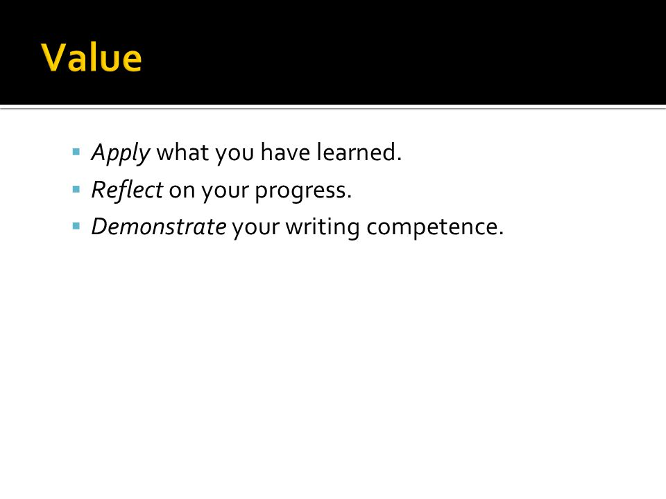  Apply what you have learned.  Reflect on your progress.  Demonstrate your writing competence.