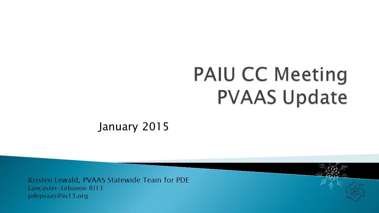 January 2015 Kristen Lewald, PVAAS Statewide Team for PDE Lancaster-Lebanon IU13 pdepvaas@iu13.org