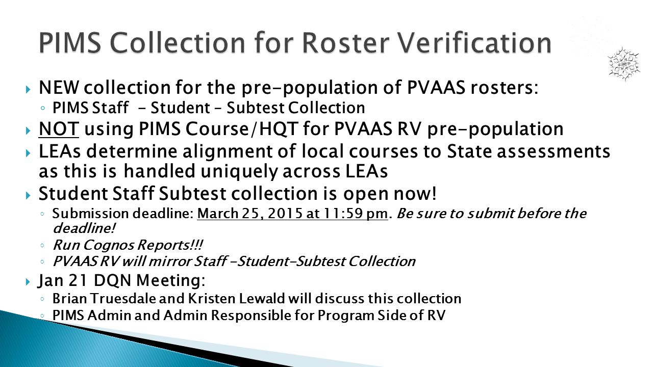  NEW collection for the pre-population of PVAAS rosters: ◦ PIMS Staff - Student – Subtest Collection  NOT using PIMS Course/HQT for PVAAS RV pre-pop