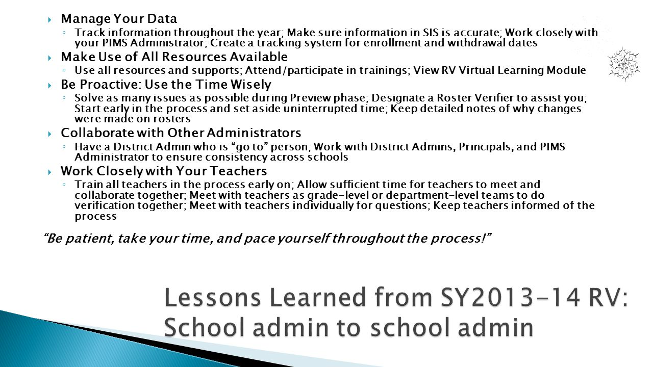  Manage Your Data ◦ Track information throughout the year; Make sure information in SIS is accurate; Work closely with your PIMS Administrator; Creat