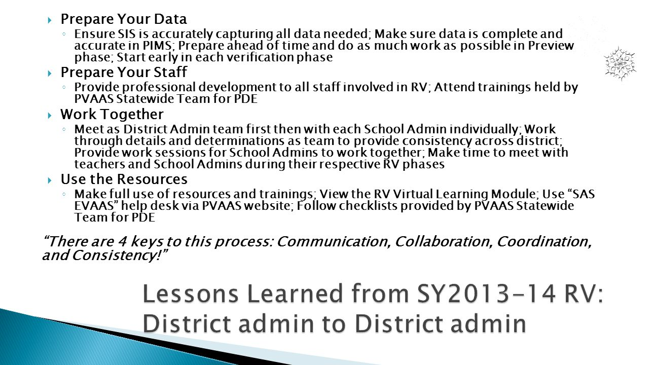  Prepare Your Data ◦ Ensure SIS is accurately capturing all data needed; Make sure data is complete and accurate in PIMS; Prepare ahead of time and do as much work as possible in Preview phase; Start early in each verification phase  Prepare Your Staff ◦ Provide professional development to all staff involved in RV; Attend trainings held by PVAAS Statewide Team for PDE  Work Together ◦ Meet as District Admin team first then with each School Admin individually; Work through details and determinations as team to provide consistency across district; Provide work sessions for School Admins to work together; Make time to meet with teachers and School Admins during their respective RV phases  Use the Resources ◦ Make full use of resources and trainings; View the RV Virtual Learning Module; Use SAS EVAAS help desk via PVAAS website; Follow checklists provided by PVAAS Statewide Team for PDE There are 4 keys to this process: Communication, Collaboration, Coordination, and Consistency!