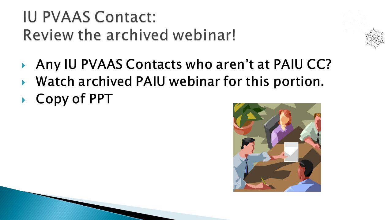  Any IU PVAAS Contacts who aren't at PAIU CC.  Watch archived PAIU webinar for this portion.