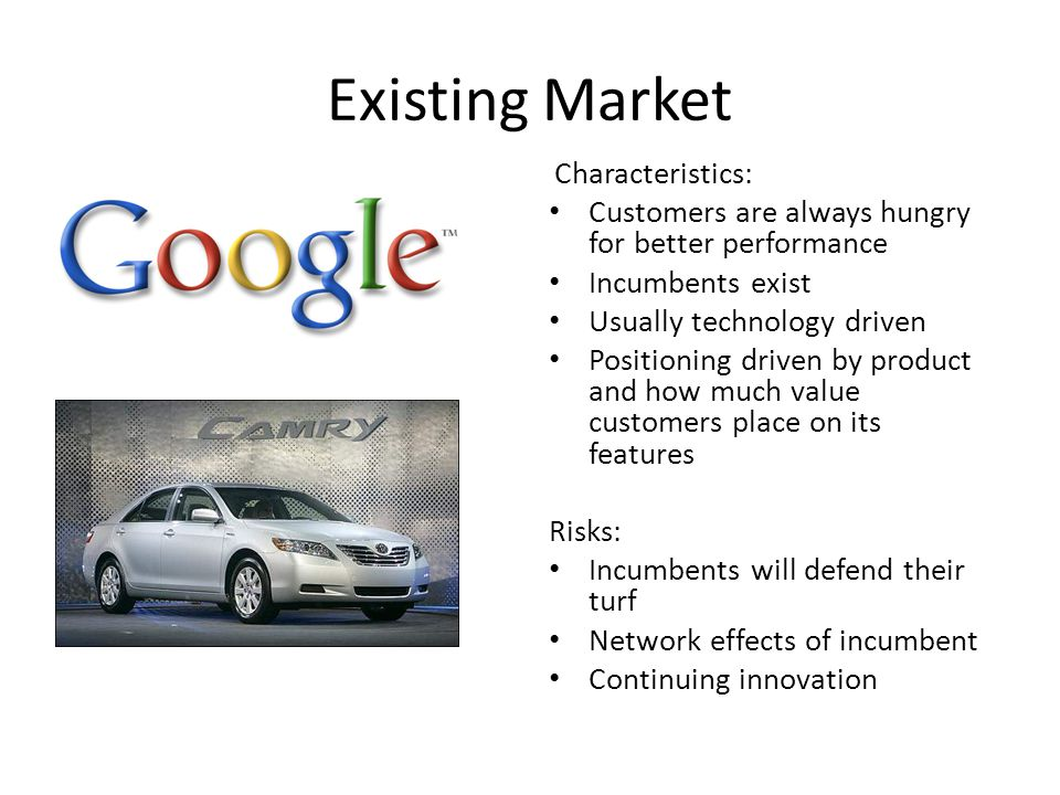 Existing Market Characteristics: Customers are always hungry for better performance Incumbents exist Usually technology driven Positioning driven by p