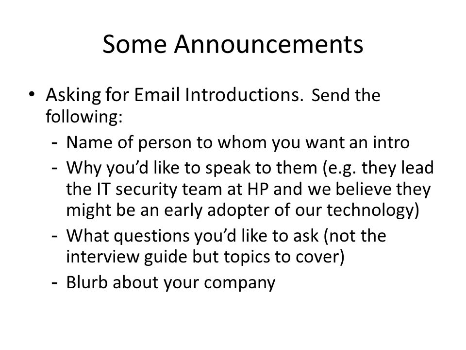 Some Announcements Asking for Email Introductions. Send the following: -Name of person to whom you want an intro -Why you'd like to speak to them (e.g
