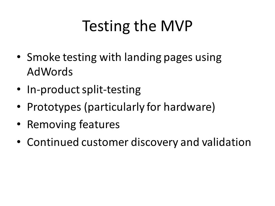 Testing the MVP Smoke testing with landing pages using AdWords In-product split-testing Prototypes (particularly for hardware) Removing features Conti