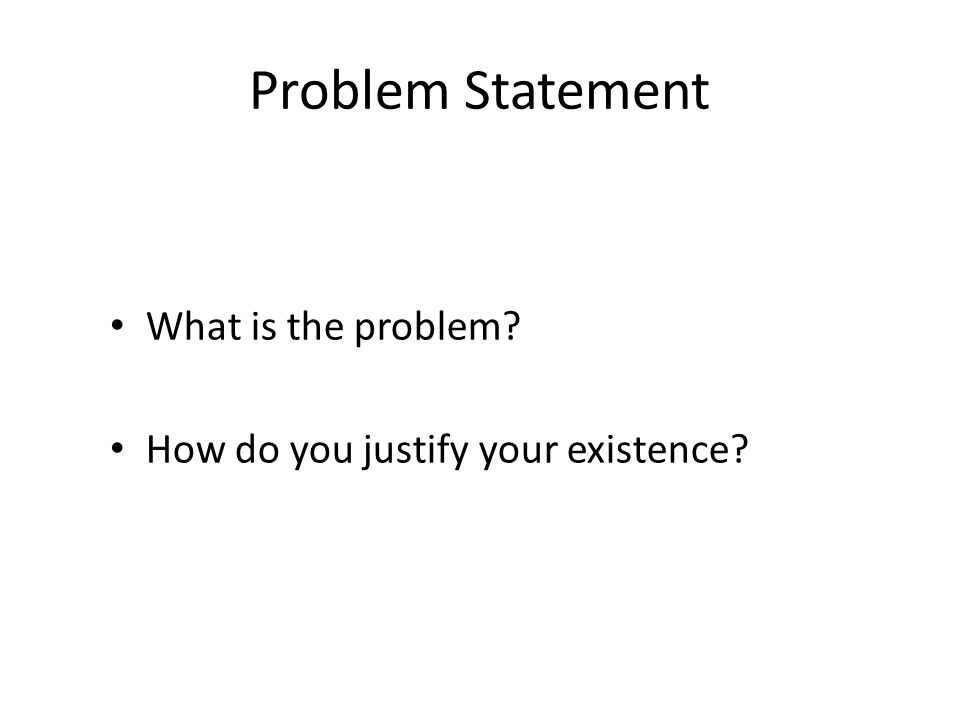 Problem Statement What is the problem? How do you justify your existence?