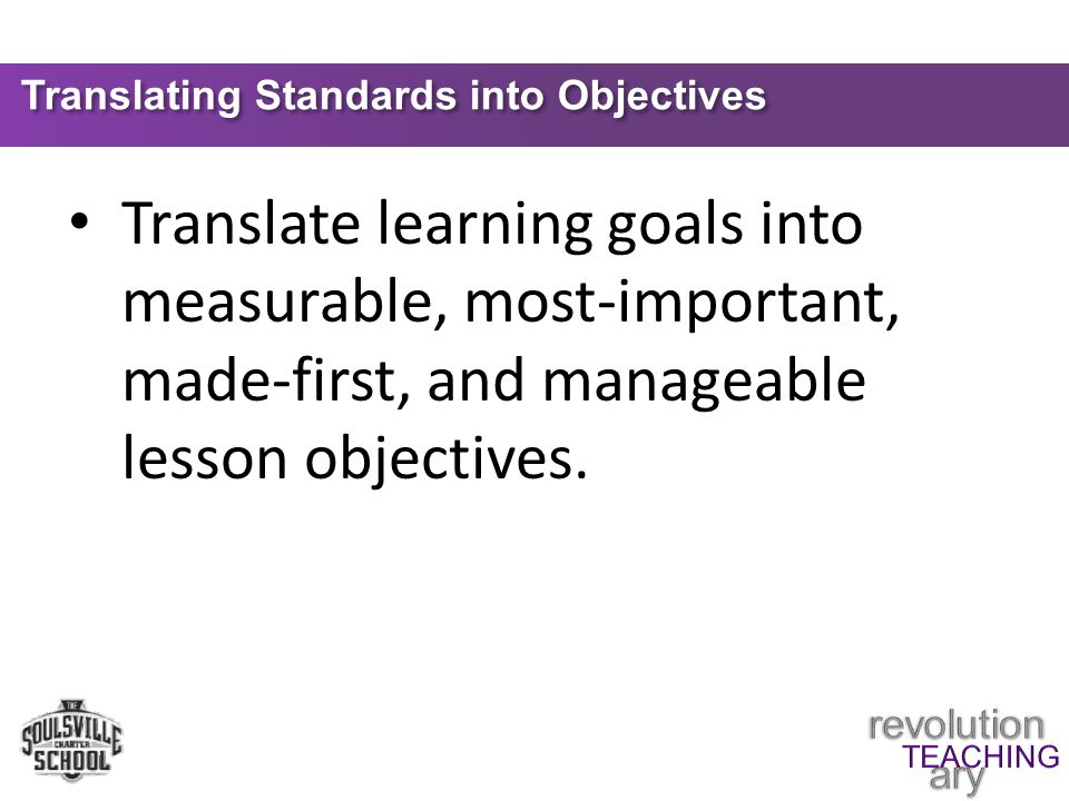 Translating Standards into Objectives Translate learning goals into measurable, most-important, made-first, and manageable lesson objectives.