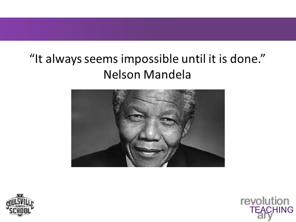 It always seems impossible until it is done. Nelson Mandela