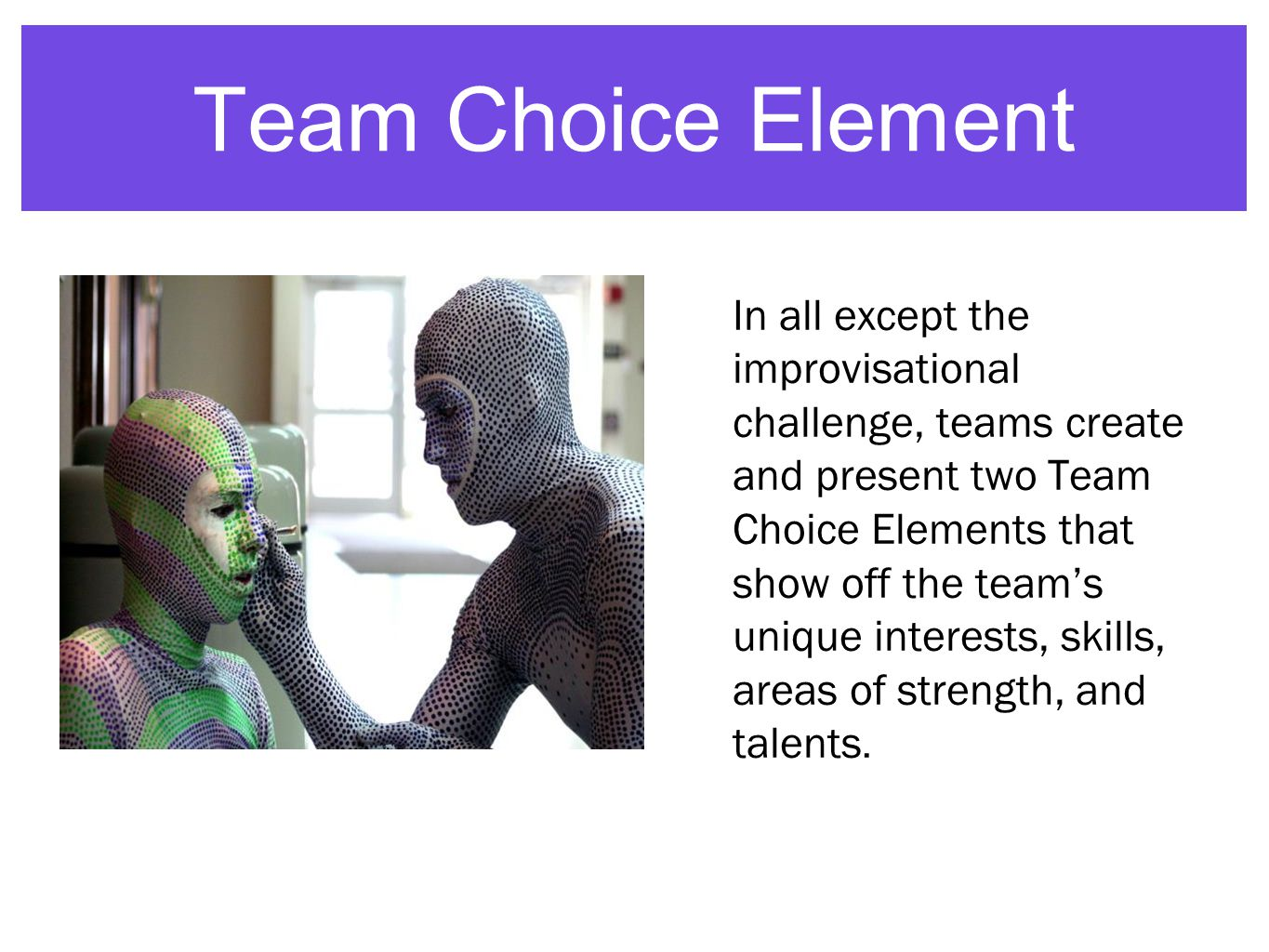 Team Choice Element In all except the improvisational challenge, teams create and present two Team Choice Elements that show off the team's unique interests, skills, areas of strength, and talents.