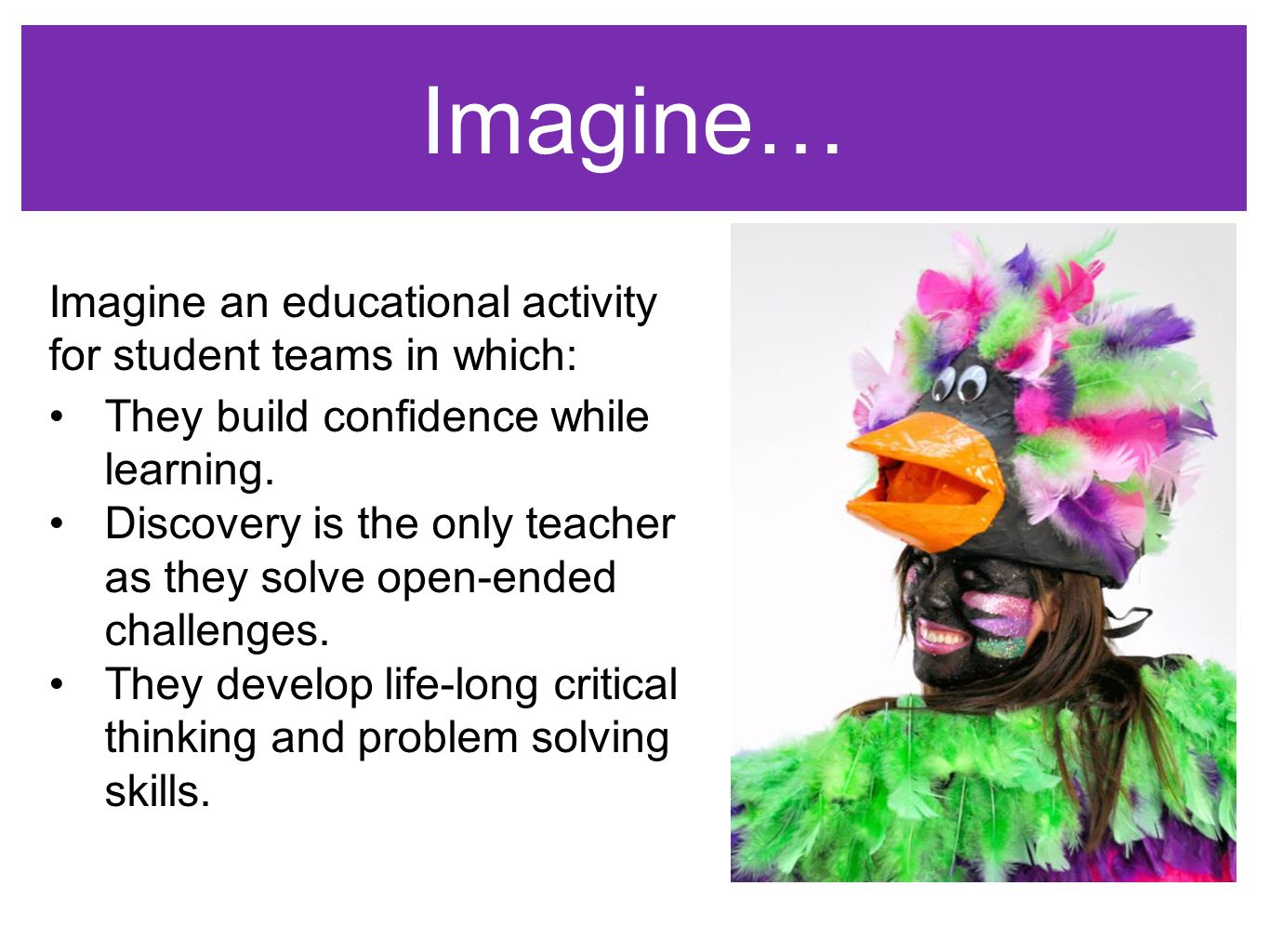 Imagine… WELCOMEWELCOME Imagine an educational activity for student teams in which: They build confidence while learning.