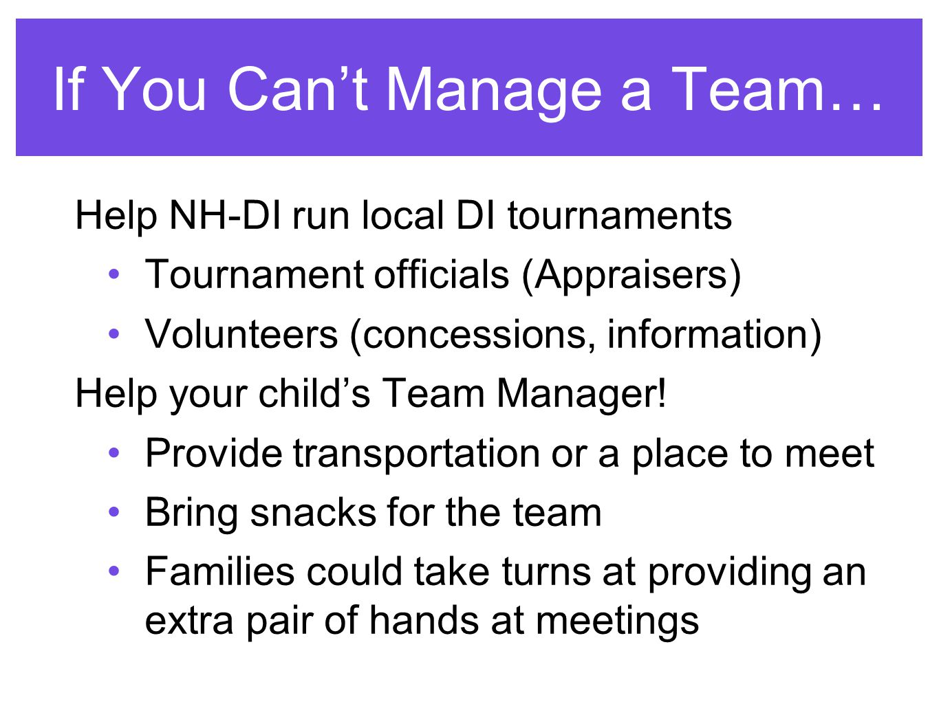 If You Can't Manage a Team… Help NH-DI run local DI tournaments Tournament officials (Appraisers) Volunteers (concessions, information) Help your child's Team Manager.