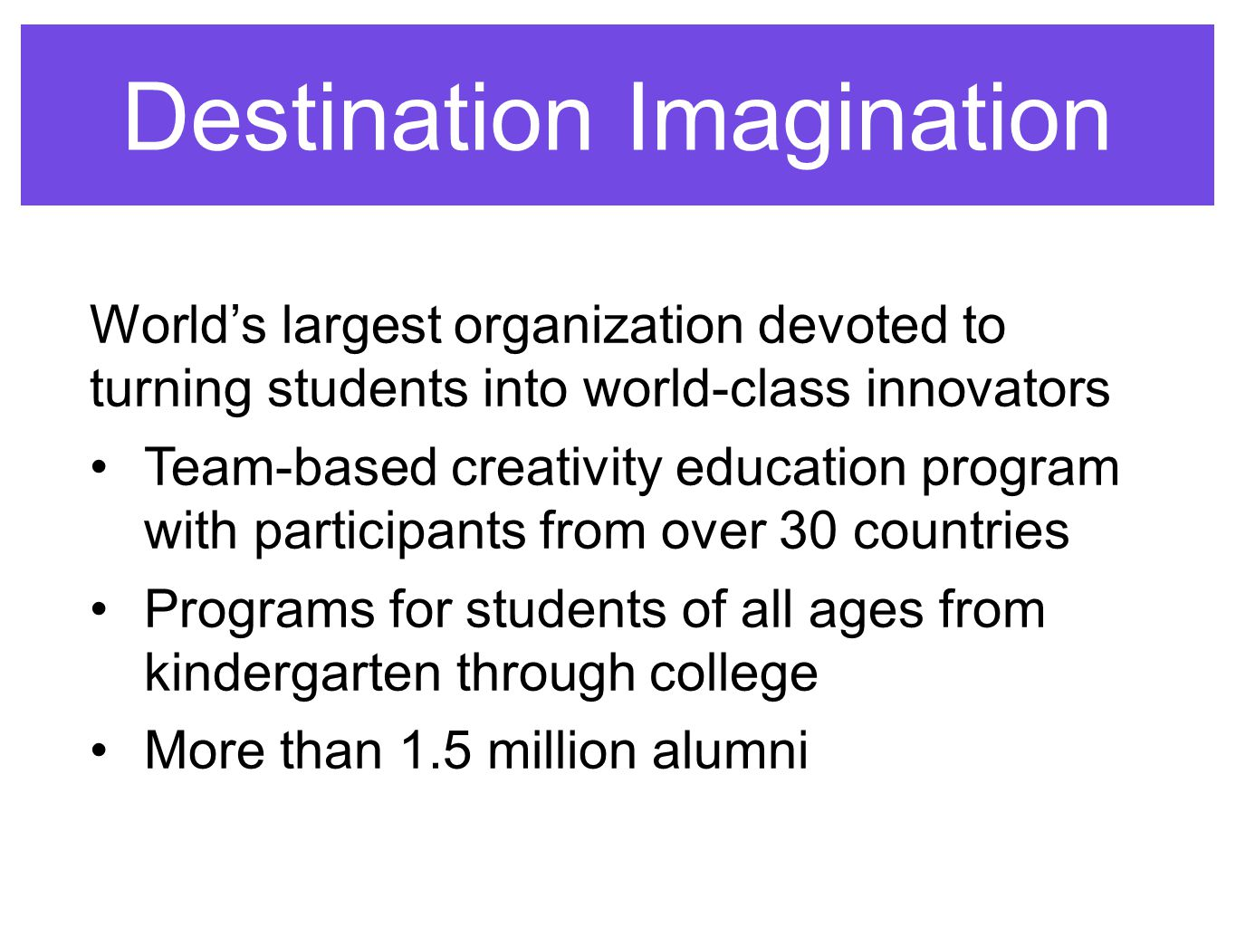Destination Imagination World's largest organization devoted to turning students into world-class innovators Team-based creativity education program with participants from over 30 countries Programs for students of all ages from kindergarten through college More than 1.5 million alumni