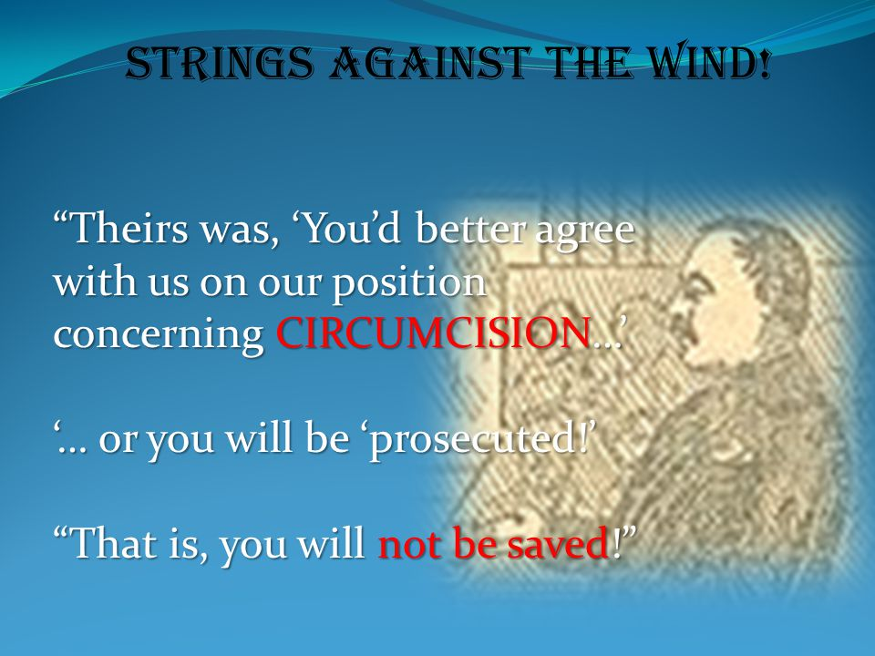 "Strings Against the Wind! ""Theirs was, 'You'd better agree with us on our position concerning CIRCUMCISION…' '… or you will be 'prosecuted!' ""That is,"