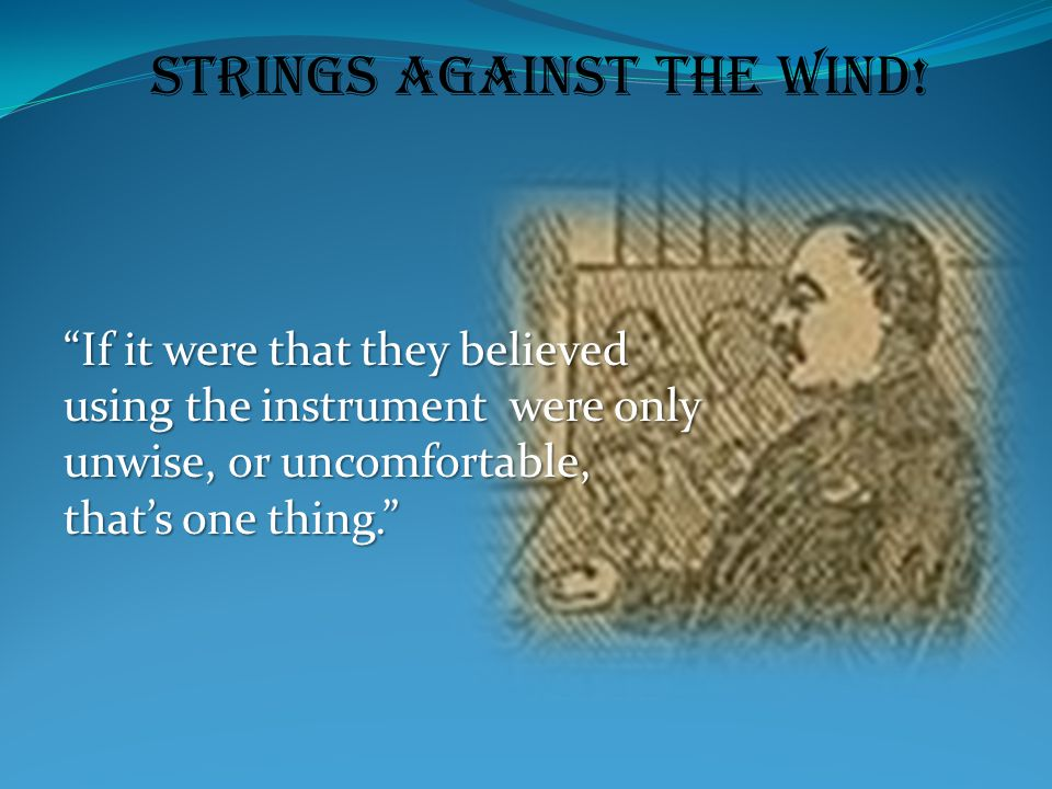 "Strings Against the Wind! ""If it were that they believed using the instrument were only unwise, or uncomfortable, that's one thing."""