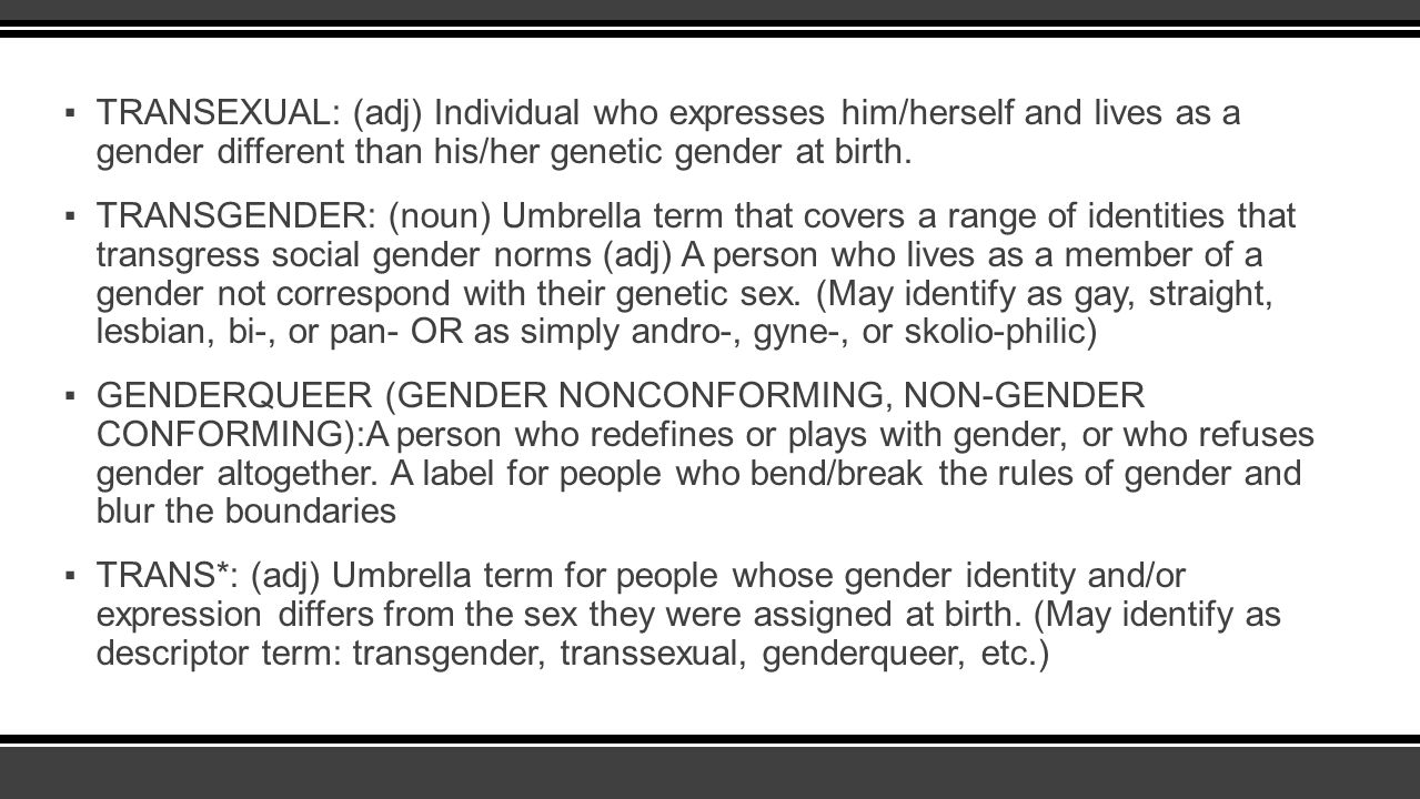 ▪TRANSEXUAL: (adj) Individual who expresses him/herself and lives as a gender different than his/her genetic gender at birth. ▪TRANSGENDER: (noun) Umb