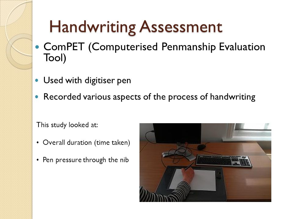 Handwriting Assessment ComPET (Computerised Penmanship Evaluation Tool) Used with digitiser pen Recorded various aspects of the process of handwriting This study looked at: Overall duration (time taken) Pen pressure through the nib
