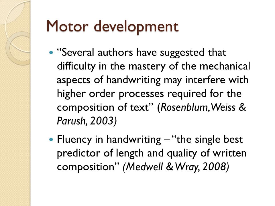 Motor development Several authors have suggested that difficulty in the mastery of the mechanical aspects of handwriting may interfere with higher order processes required for the composition of text (Rosenblum, Weiss & Parush, 2003) Fluency in handwriting – the single best predictor of length and quality of written composition (Medwell & Wray, 2008)
