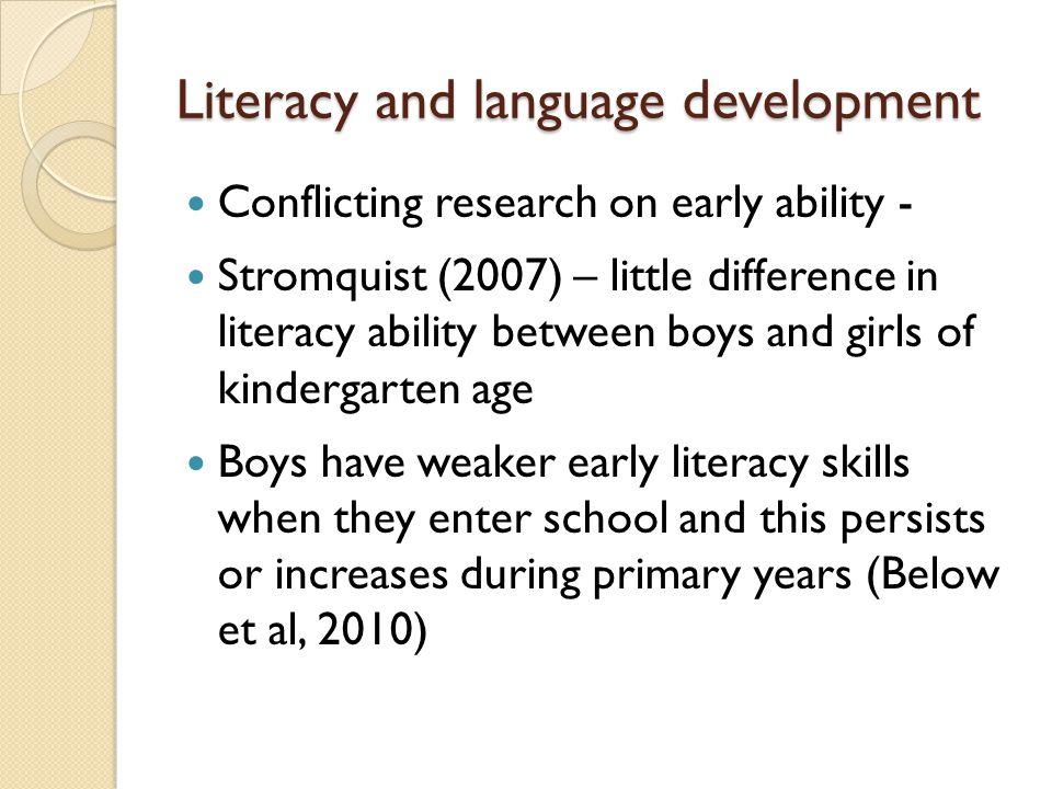 Literacy and language development Conflicting research on early ability - Stromquist (2007) – little difference in literacy ability between boys and girls of kindergarten age Boys have weaker early literacy skills when they enter school and this persists or increases during primary years (Below et al, 2010)