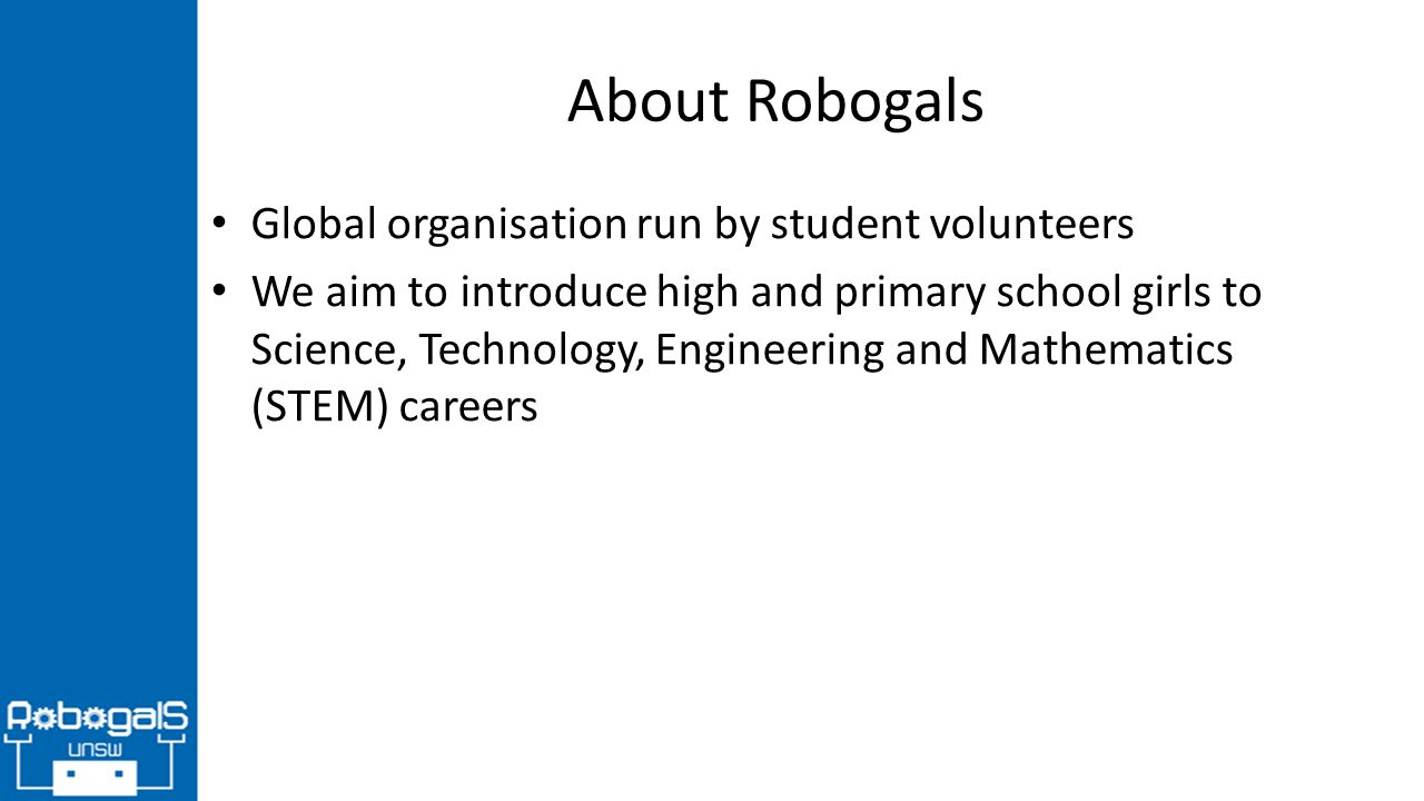 About Robogals Global organisation run by student volunteers We aim to introduce high and primary school girls to Science, Technology, Engineering and Mathematics (STEM) careers