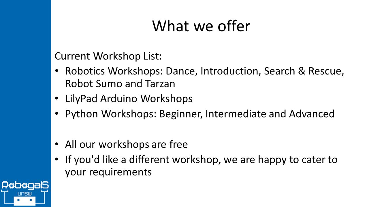 What we offer Current Workshop List: Robotics Workshops: Dance, Introduction, Search & Rescue, Robot Sumo and Tarzan LilyPad Arduino Workshops Python Workshops: Beginner, Intermediate and Advanced All our workshops are free If you d like a different workshop, we are happy to cater to your requirements