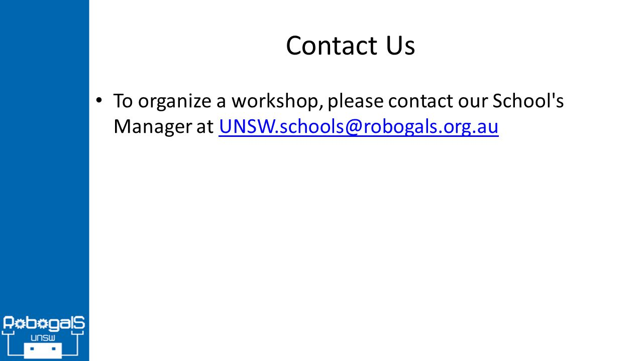 Contact Us To organize a workshop, please contact our School s Manager at UNSW.schools@robogals.org.auUNSW.schools@robogals.org.au