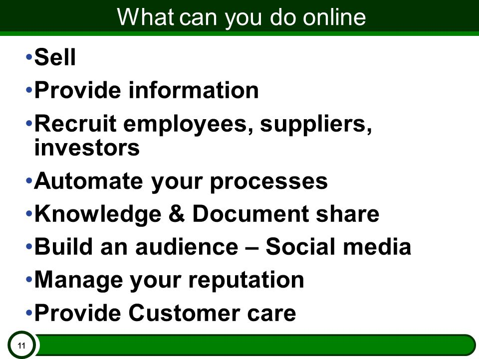 What can you do online Sell Provide information Recruit employees, suppliers, investors Automate your processes Knowledge & Document share Build an audience – Social media Manage your reputation Provide Customer care 11