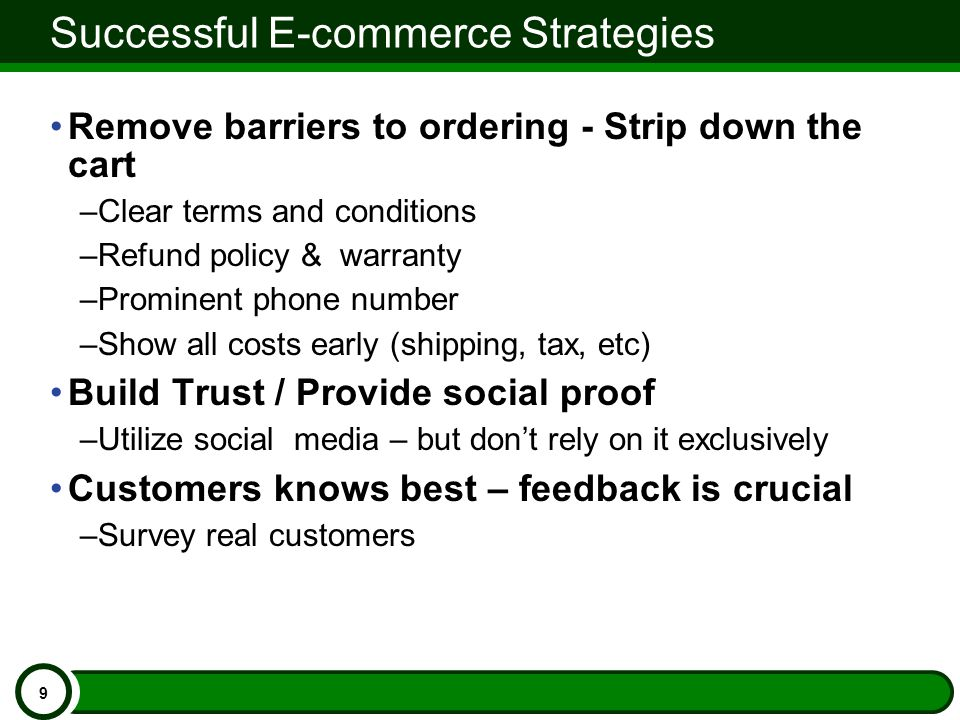 Successful E-commerce Strategies Remove barriers to ordering - Strip down the cart –Clear terms and conditions –Refund policy & warranty –Prominent phone number –Show all costs early (shipping, tax, etc) Build Trust / Provide social proof –Utilize social media – but don't rely on it exclusively Customers knows best – feedback is crucial –Survey real customers 9