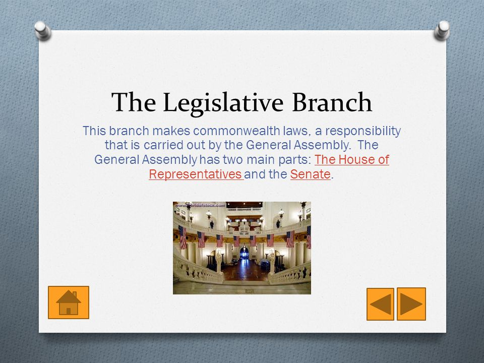 The Legislative Branch This branch makes commonwealth laws, a responsibility that is carried out by the General Assembly.