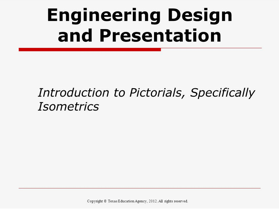 Engineering Design and Presentation Introduction to Pictorials, Specifically Isometrics Copyright © Texas Education Agency, 2012. All rights reserved.