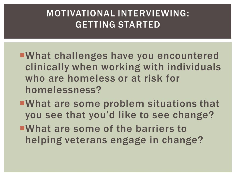  A collaborative, person-centered form of guiding [or clinical method] to elicit or strengthen motivation for change  By exploring and resolving ambivalence  Not just a series of technique but a way of being with people that improves with considerable practice over time  Miller and Rollnick, 2009 MI DEFINED