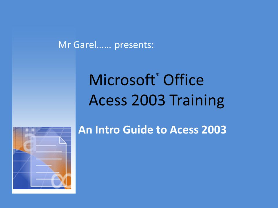 Microsoft ® Office Acess 2003 Training An Intro Guide to Acess 2003 Mr Garel…… presents: