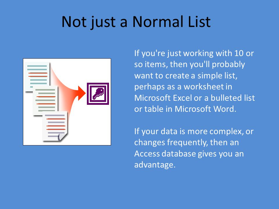 Not just a Normal List If you re just working with 10 or so items, then you ll probably want to create a simple list, perhaps as a worksheet in Microsoft Excel or a bulleted list or table in Microsoft Word.
