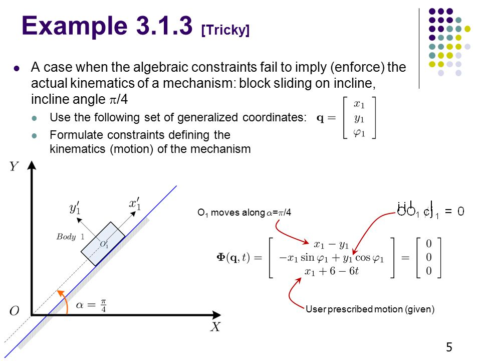 Example 3.1.3 [Tricky] A case when the algebraic constraints fail to imply (enforce) the actual kinematics of a mechanism: block sliding on incline, incline angle  /4 Use the following set of generalized coordinates: Formulate constraints defining the kinematics (motion) of the mechanism 5 O 1 moves along ® = ¼ /4 User prescribed motion (given)