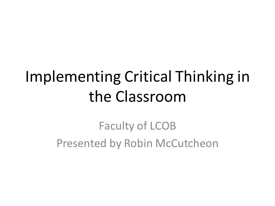 Implementing Critical Thinking in the Classroom Faculty of LCOB Presented by Robin McCutcheon
