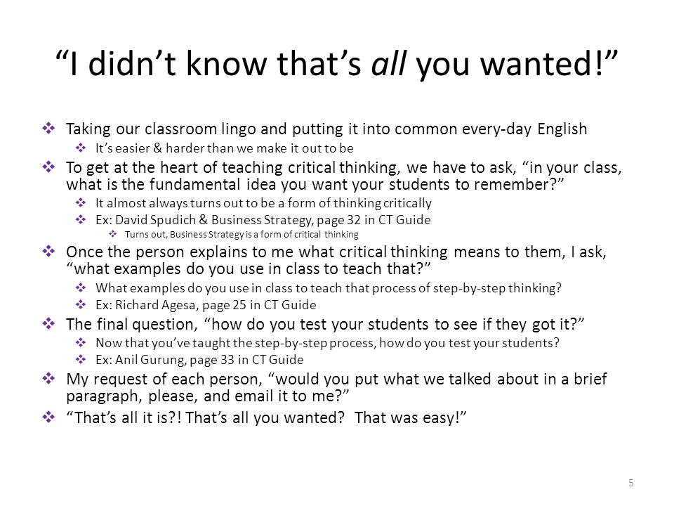 I didn't know that's all you wanted!  Taking our classroom lingo and putting it into common every-day English  It's easier & harder than we make it out to be  To get at the heart of teaching critical thinking, we have to ask, in your class, what is the fundamental idea you want your students to remember  It almost always turns out to be a form of thinking critically  Ex: David Spudich & Business Strategy, page 32 in CT Guide  Turns out, Business Strategy is a form of critical thinking  Once the person explains to me what critical thinking means to them, I ask, what examples do you use in class to teach that  What examples do you use in class to teach that process of step-by-step thinking.