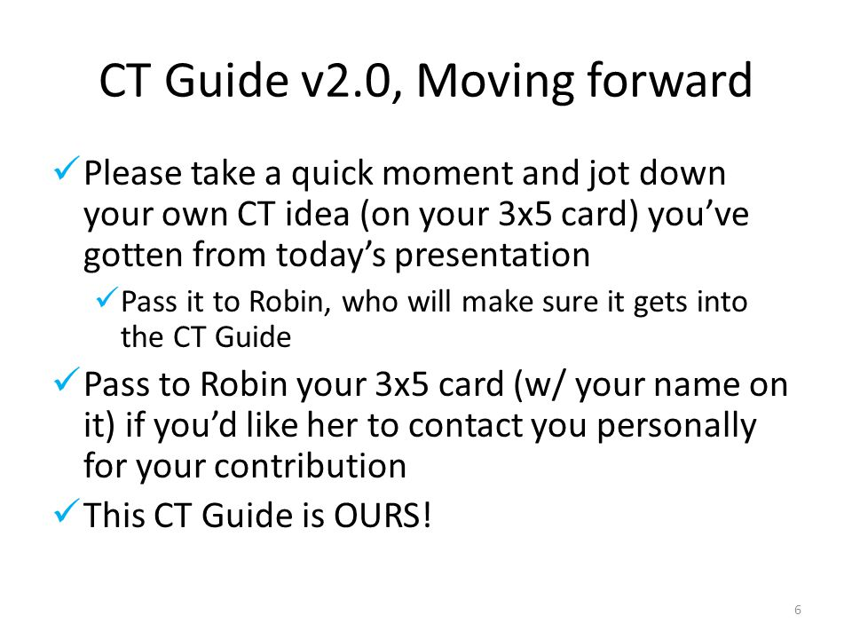 CT Guide v2.0, Moving forward Please take a quick moment and jot down your own CT idea (on your 3x5 card) you've gotten from today's presentation Pass it to Robin, who will make sure it gets into the CT Guide Pass to Robin your 3x5 card (w/ your name on it) if you'd like her to contact you personally for your contribution This CT Guide is OURS.