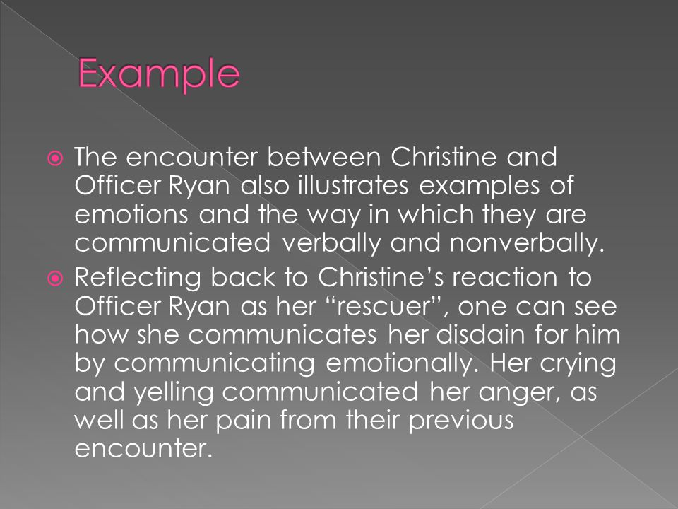  The encounter between Christine and Officer Ryan also illustrates examples of emotions and the way in which they are communicated verbally and nonverbally.