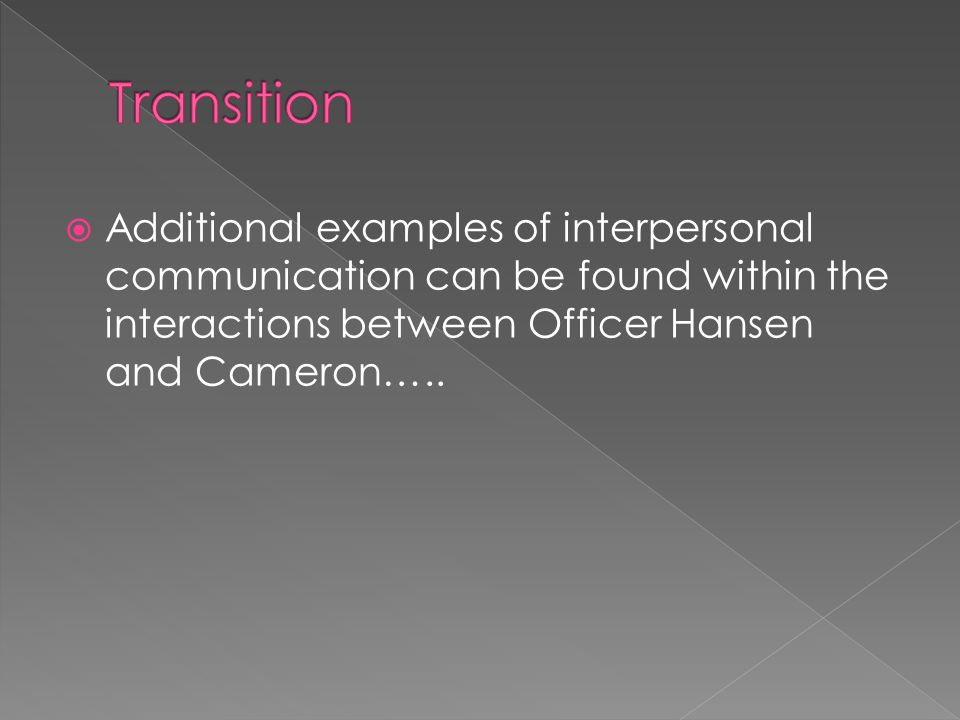  Additional examples of interpersonal communication can be found within the interactions between Officer Hansen and Cameron…..