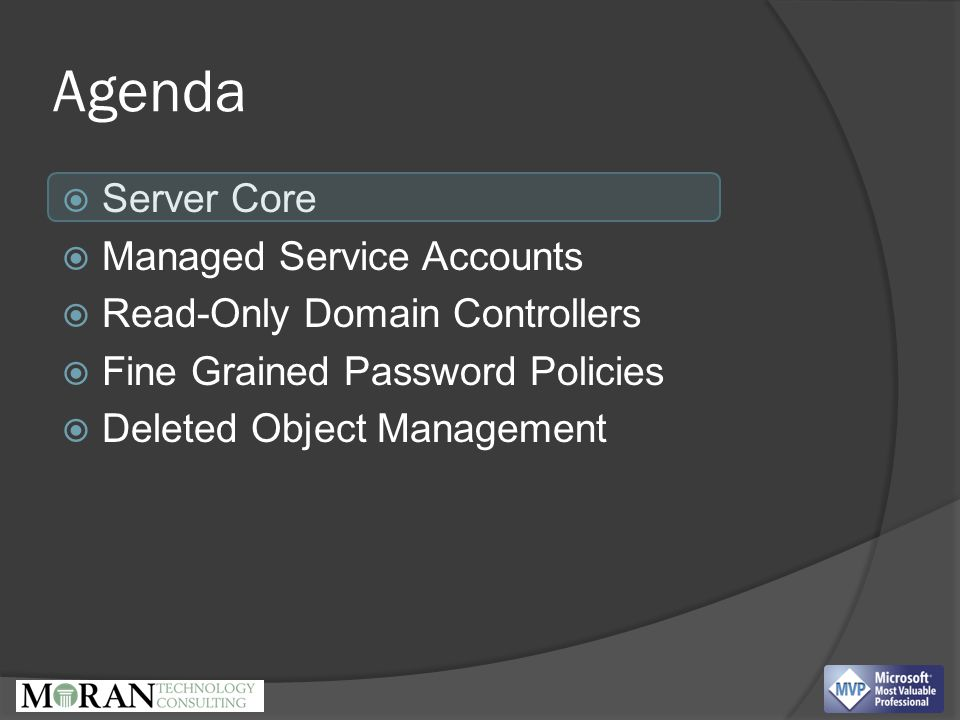 Agenda  Server Core  Managed Service Accounts  Read-Only Domain Controllers  Fine Grained Password Policies  Deleted Object Management